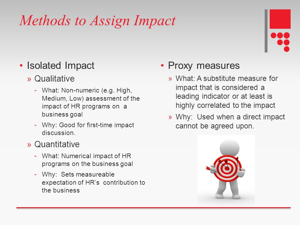 Methods to Assign Impact Isolated Impact »Qualitative -What: Non-numeric (e.g. High, Medium, Low) assessment of the impact of HR programs on a busines