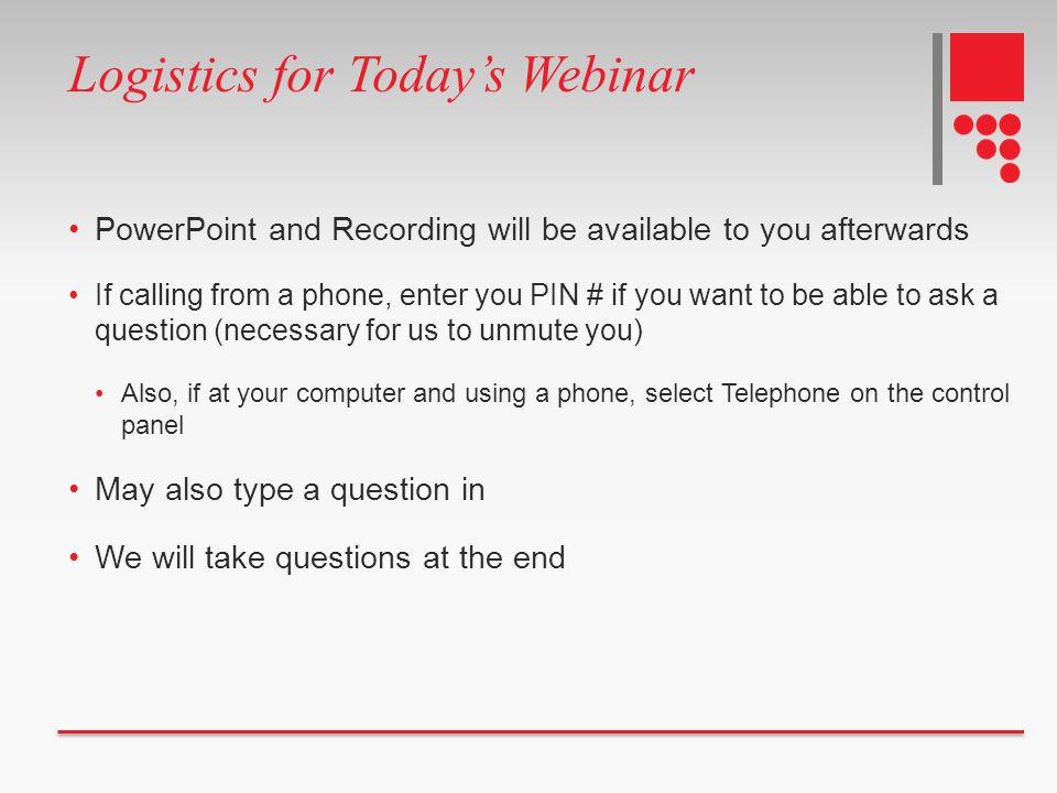 Logistics for Today's Webinar PowerPoint and Recording will be available to you afterwards If calling from a phone, enter you PIN # if you want to be