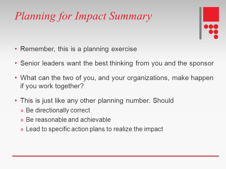 Planning for Impact Summary Remember, this is a planning exercise Senior leaders want the best thinking from you and the sponsor What can the two of y