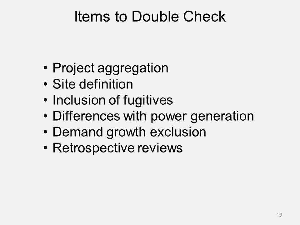 Items to Double Check 16 Project aggregation Site definition Inclusion of fugitives Differences with power generation Demand growth exclusion Retrospective reviews