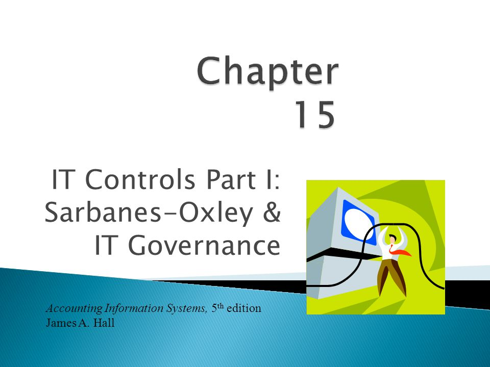 IT Controls Part I: Sarbanes-Oxley & IT Governance Accounting Information Systems, 5 th edition James A.