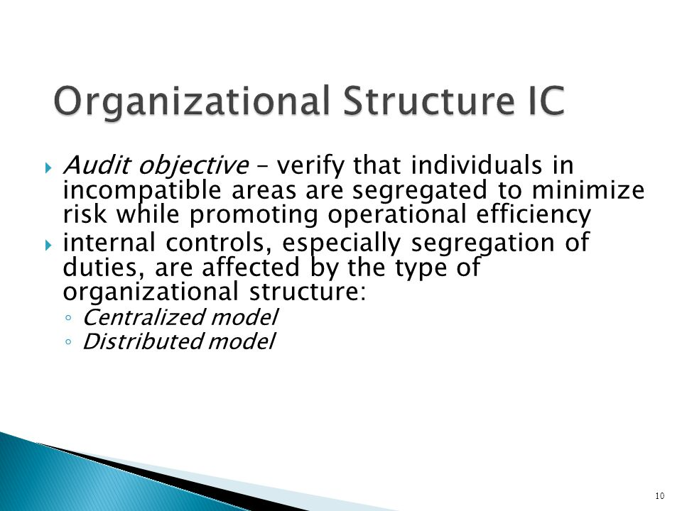  Audit objective – verify that individuals in incompatible areas are segregated to minimize risk while promoting operational efficiency  internal controls, especially segregation of duties, are affected by the type of organizational structure: ◦ Centralized model ◦ Distributed model 10