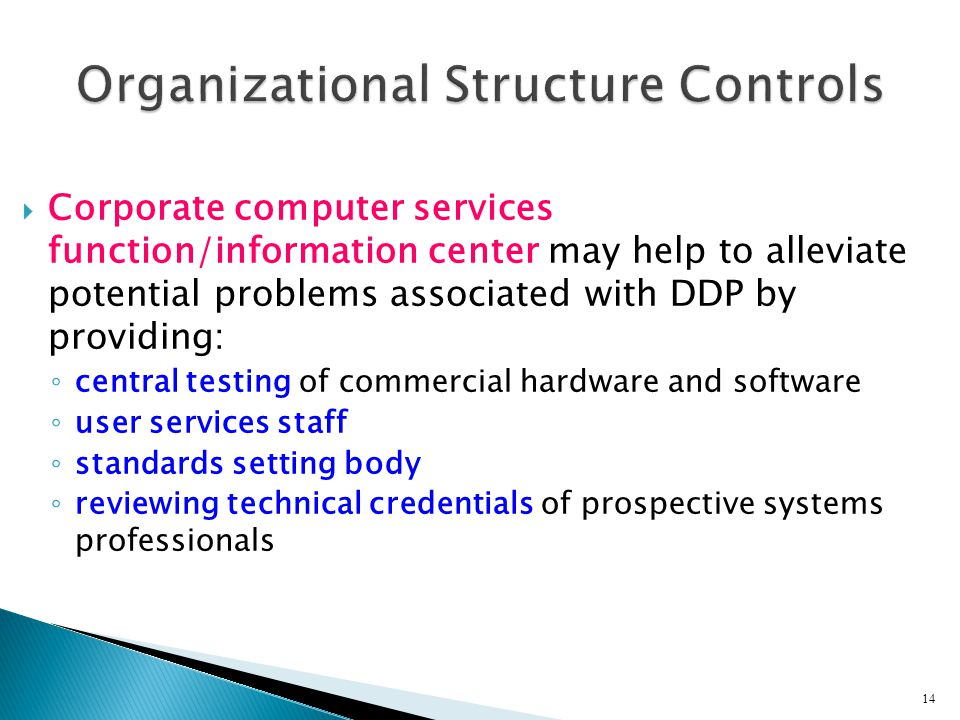  Corporate computer services function/information center may help to alleviate potential problems associated with DDP by providing: ◦ central testing of commercial hardware and software ◦ user services staff ◦ standards setting body ◦ reviewing technical credentials of prospective systems professionals 14