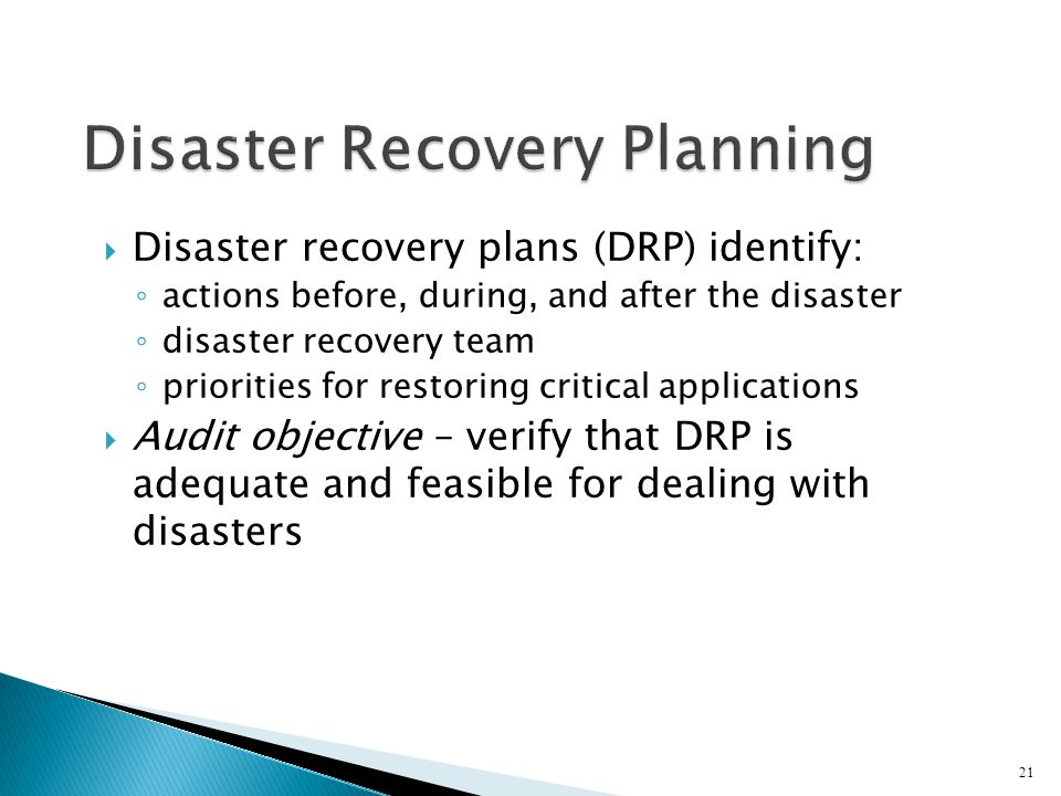 Disaster recovery plans (DRP) identify: ◦ actions before, during, and after the disaster ◦ disaster recovery team ◦ priorities for restoring critical applications  Audit objective – verify that DRP is adequate and feasible for dealing with disasters 21