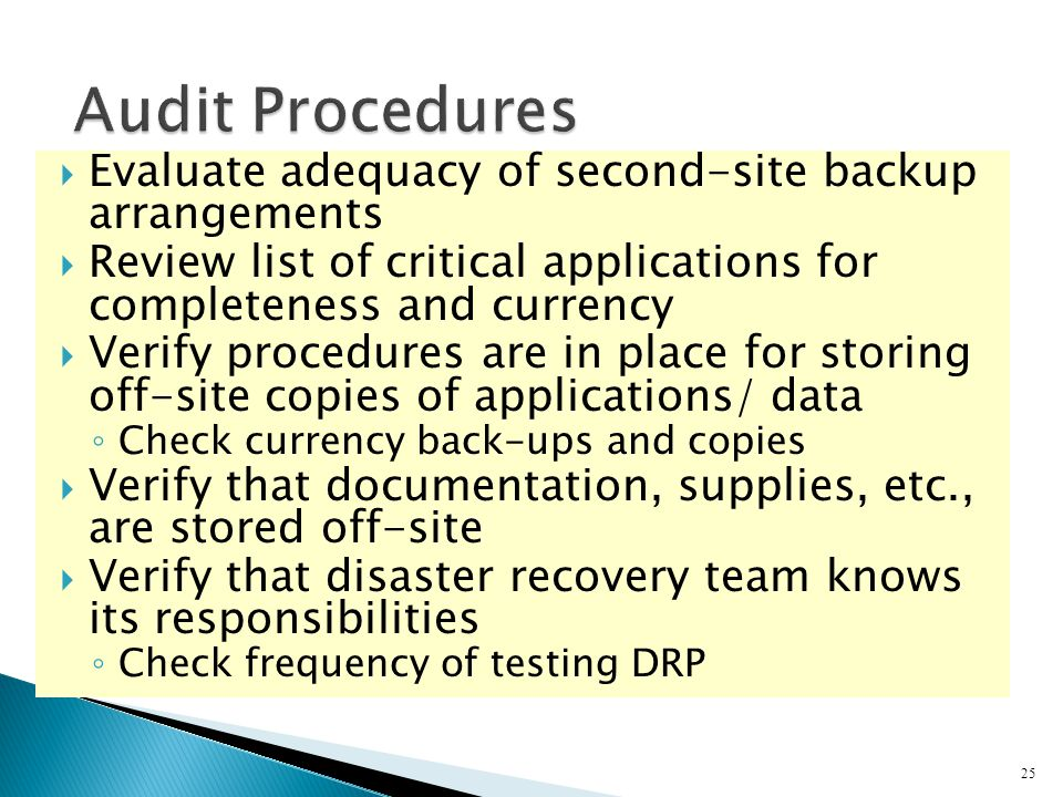  Evaluate adequacy of second-site backup arrangements  Review list of critical applications for completeness and currency  Verify procedures are in place for storing off-site copies of applications/ data ◦ Check currency back-ups and copies  Verify that documentation, supplies, etc., are stored off-site  Verify that disaster recovery team knows its responsibilities ◦ Check frequency of testing DRP 25