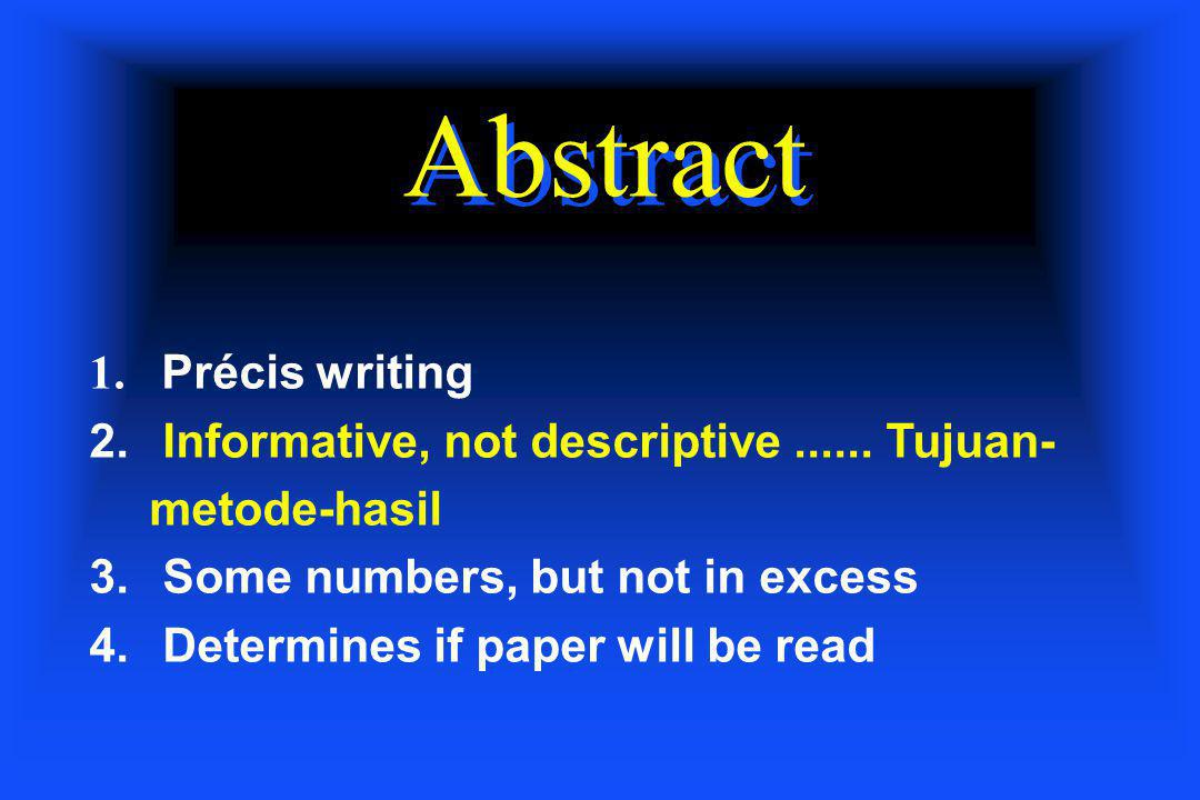 Abstract 1. Précis writing 2. Informative, not descriptive...... Tujuan- metode-hasil 3. Some numbers, but not in excess 4. Determines if paper will b