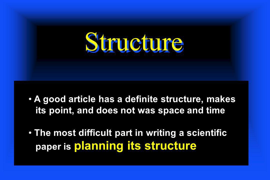 Structure A good article has a definite structure, makes its point, and does not was space and time The most difficult part in writing a scientific pa