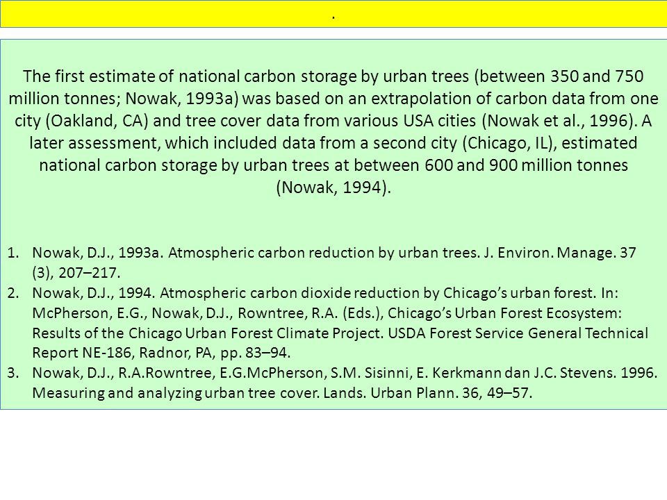 The first estimate of national carbon storage by urban trees (between 350 and 750 million tonnes; Nowak, 1993a) was based on an extrapolation of carbon data from one city (Oakland, CA) and tree cover data from various USA cities (Nowak et al., 1996).