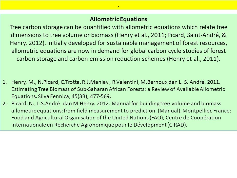 Allometric Equations Tree carbon storage can be quantified with allometric equations which relate tree dimensions to tree volume or biomass (Henry et al., 2011; Picard, Saint-André, & Henry, 2012).