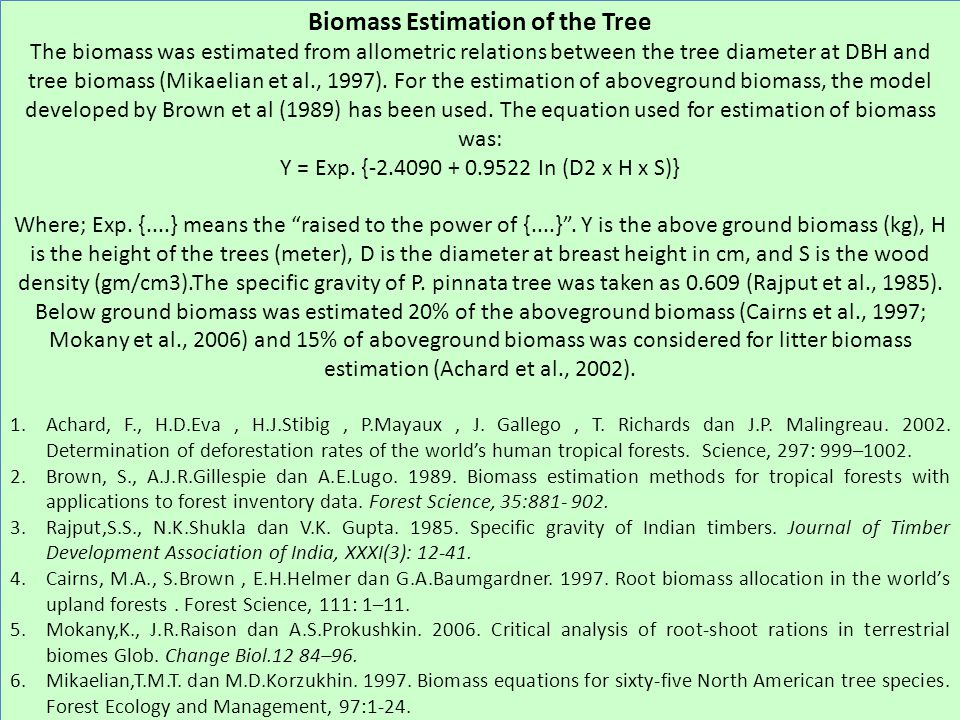 Biomass Estimation of the Tree The biomass was estimated from allometric relations between the tree diameter at DBH and tree biomass (Mikaelian et al., 1997).