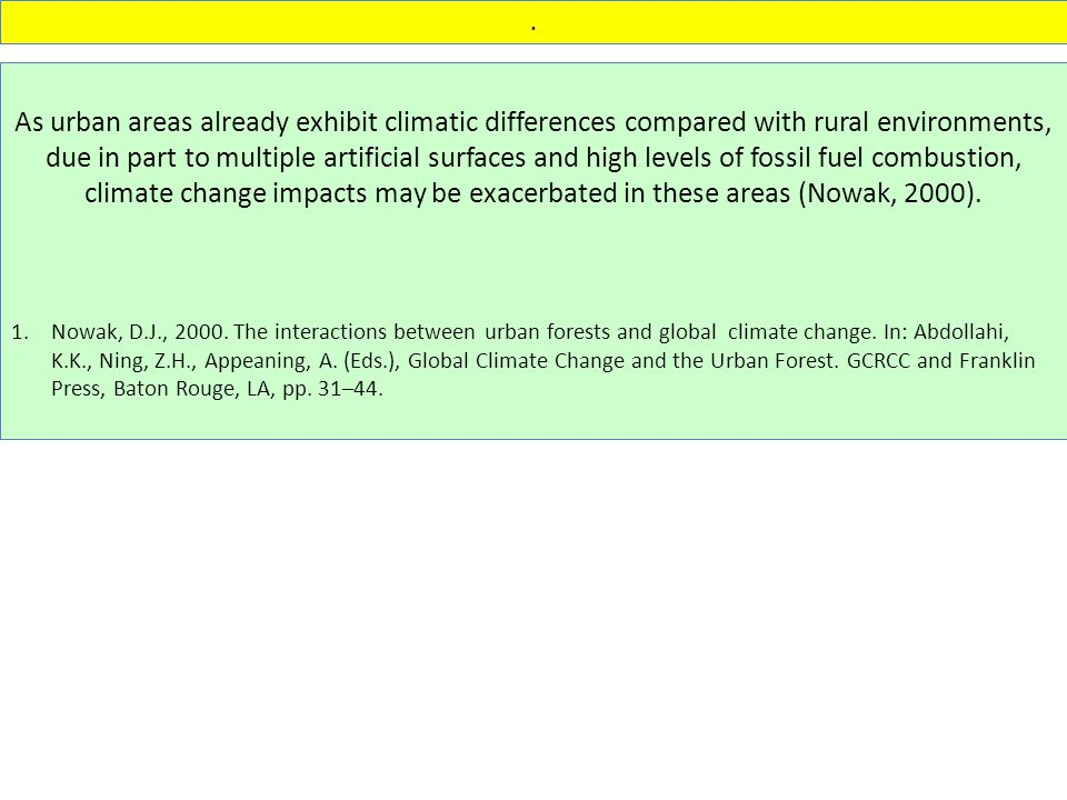 As urban areas already exhibit climatic differences compared with rural environments, due in part to multiple artificial surfaces and high levels of fossil fuel combustion, climate change impacts may be exacerbated in these areas (Nowak, 2000).