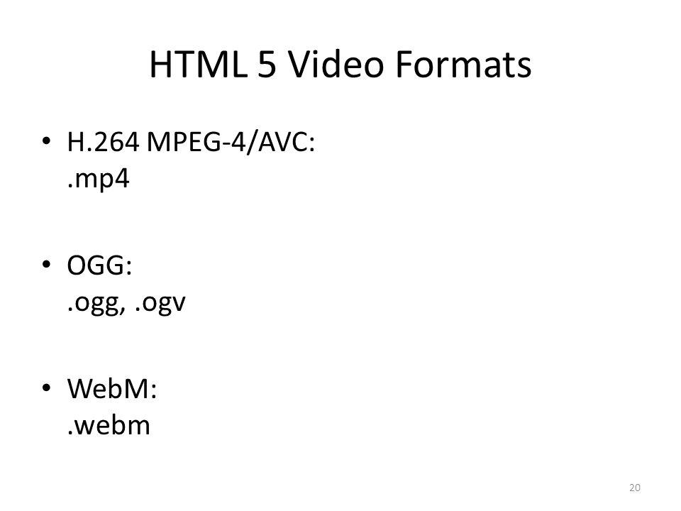 HTML 5 Video Formats H.264 MPEG-4/AVC:.mp4 OGG:.ogg,.ogv WebM:.webm 20