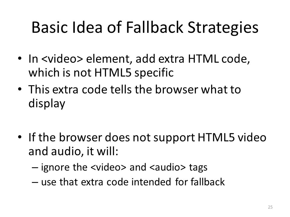 Basic Idea of Fallback Strategies In element, add extra HTML code, which is not HTML5 specific This extra code tells the browser what to display If the browser does not support HTML5 video and audio, it will: – ignore the and tags – use that extra code intended for fallback 25