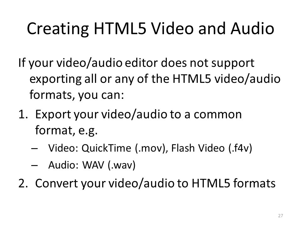 Creating HTML5 Video and Audio If your video/audio editor does not support exporting all or any of the HTML5 video/audio formats, you can: 1.Export your video/audio to a common format, e.g.