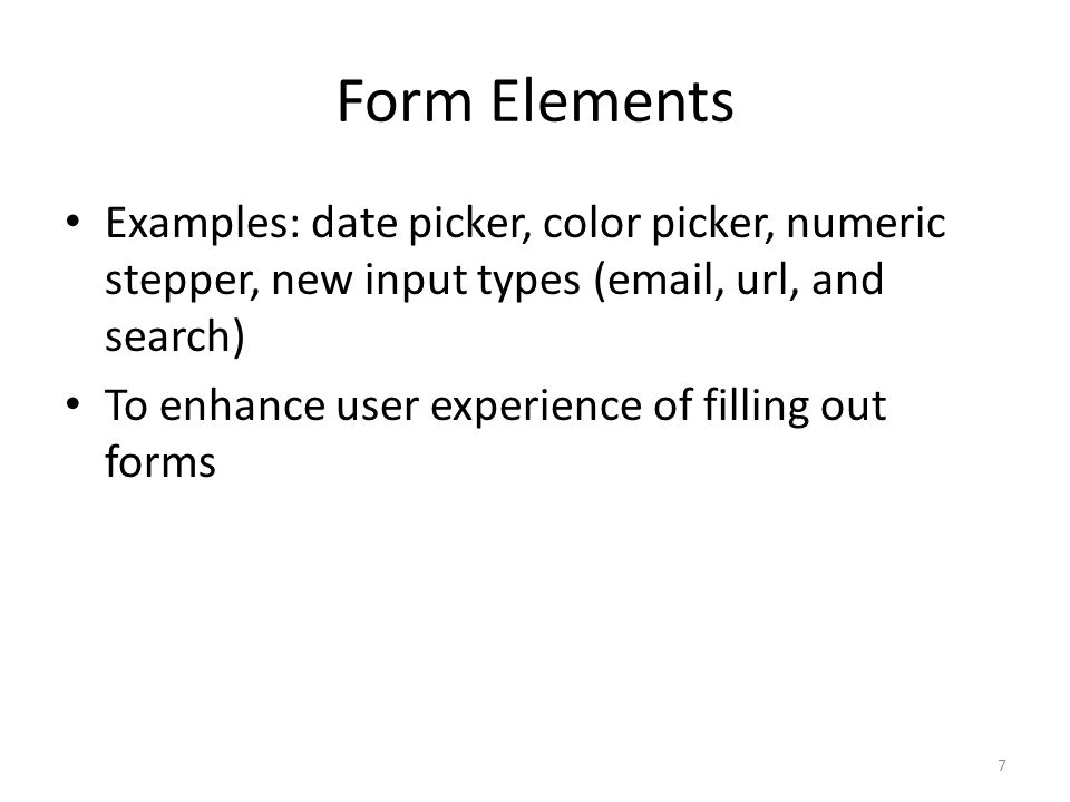Form Elements Examples: date picker, color picker, numeric stepper, new input types (email, url, and search) To enhance user experience of filling out forms 7