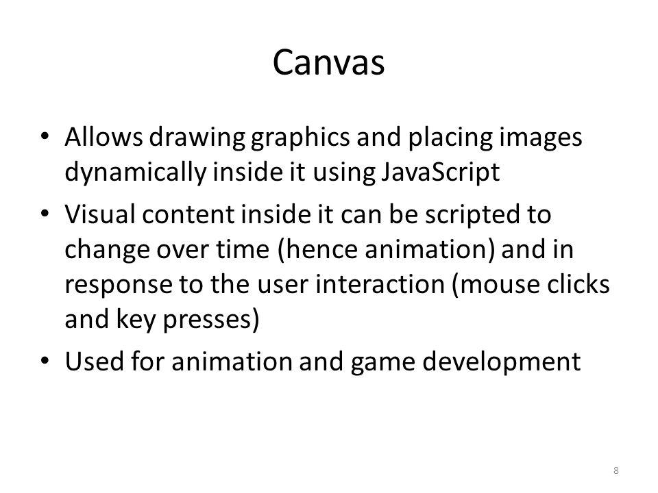Canvas Allows drawing graphics and placing images dynamically inside it using JavaScript Visual content inside it can be scripted to change over time (hence animation) and in response to the user interaction (mouse clicks and key presses) Used for animation and game development 8