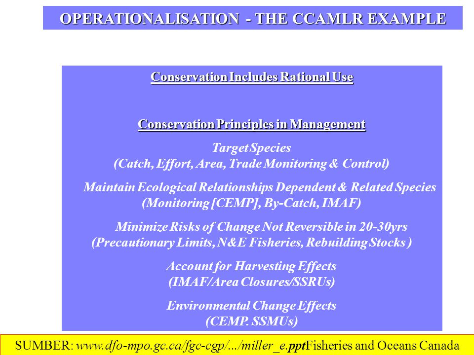 CCAMLR ECOSYSTEM MONITORING PROGRAMME (CEMP) Operational Objectives Monitor Harvested/Other Species Changes to Improve Understanding Monitor Selected Environmental/Species Indicators Monitor Appropriate Time/Space Scales Develop Management Approaches Promote Flexibility & Pro-Action Develop Management Decision Rules © FAO Determine Performance & Reference Points CCAMLR EAF ELEMENTS DECISION RULES SUMBER: www.dfo-mpo.gc.ca/fgc-cgp/.../miller_e.pptFisheries and Oceans Canada