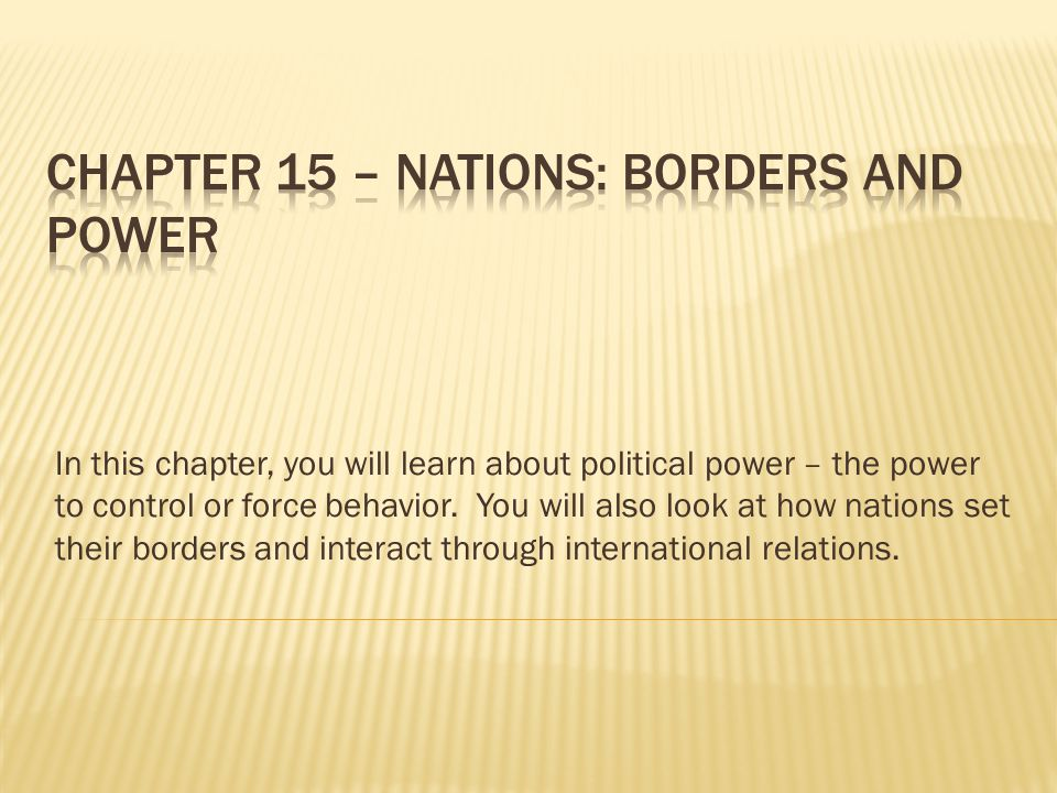 In this chapter, you will learn about political power – the power to control or force behavior. You will also look at how nations set their borders an