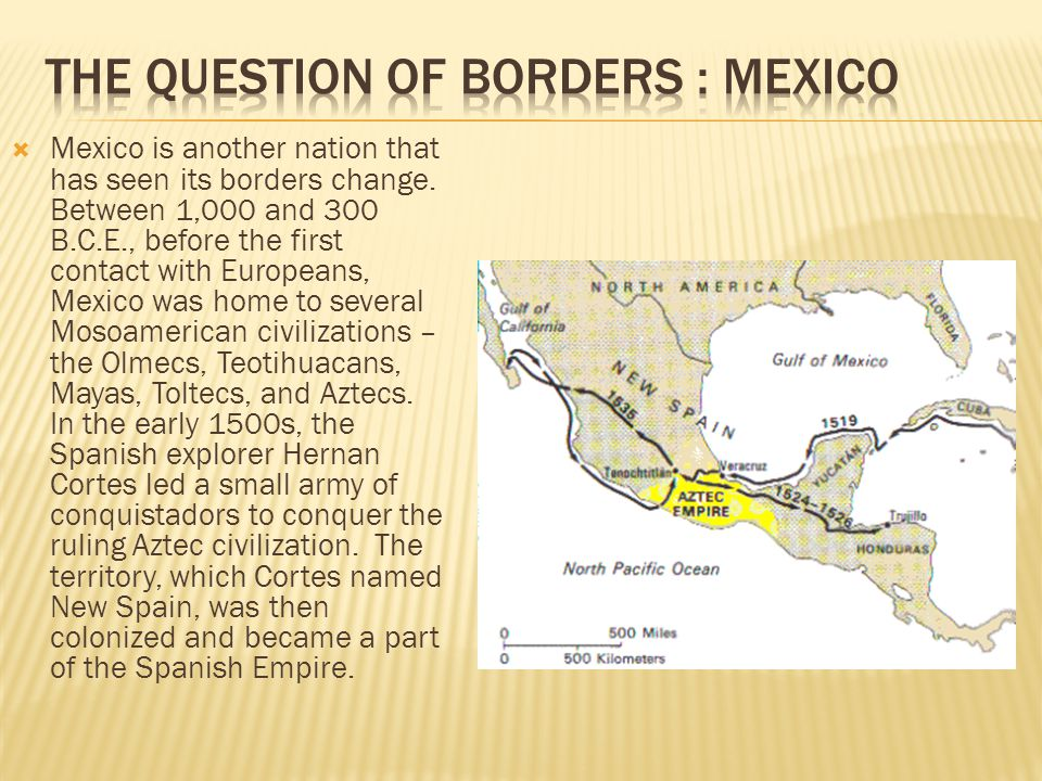  Mexico is another nation that has seen its borders change. Between 1,000 and 300 B.C.E., before the first contact with Europeans, Mexico was home to