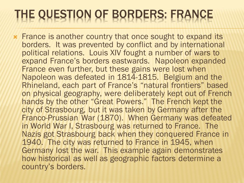  France is another country that once sought to expand its borders. It was prevented by conflict and by international political relations. Louis XIV f