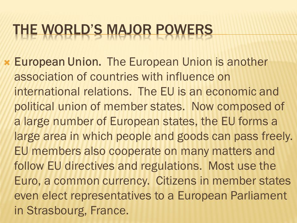  European Union. The European Union is another association of countries with influence on international relations. The EU is an economic and politica
