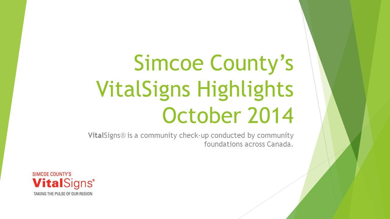 Simcoe County's VitalSigns Highlights October 2014 VitalSigns® is a community check-up conducted by community foundations across Canada.