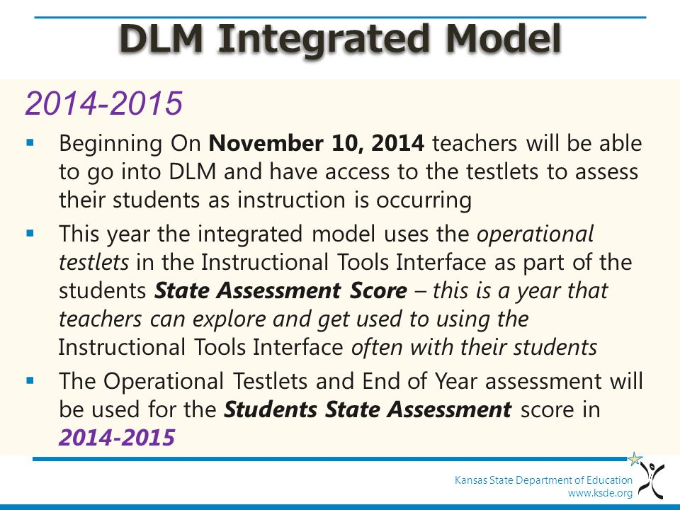 Kansas State Department of Education www.ksde.org DLM Integrated Model 2014-2015  Beginning On November 10, 2014 teachers will be able to go into DLM