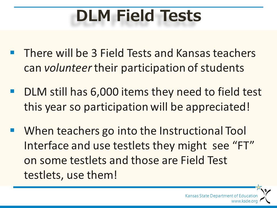 Kansas State Department of Education www.ksde.org DLM Field Tests  There will be 3 Field Tests and Kansas teachers can volunteer their participation