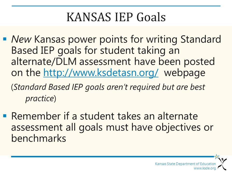 Kansas State Department of Education www.ksde.org KANSAS IEP Goals  New Kansas power points for writing Standard Based IEP goals for student taking a