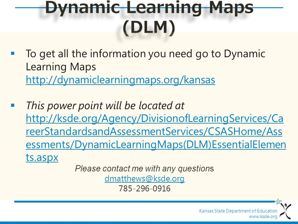 Kansas State Department of Education www.ksde.org Dynamic Learning Maps (DLM)  To get all the information you need go to Dynamic Learning Maps http:/