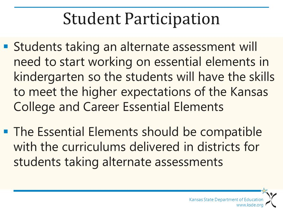 Kansas State Department of Education www.ksde.org Student Participation  Students taking an alternate assessment will need to start working on essent