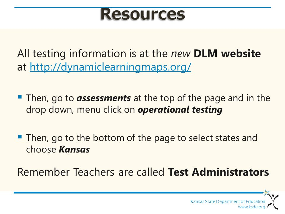 Kansas State Department of Education www.ksde.org Resources All testing information is at the new DLM website at http://dynamiclearningmaps.org/http:/