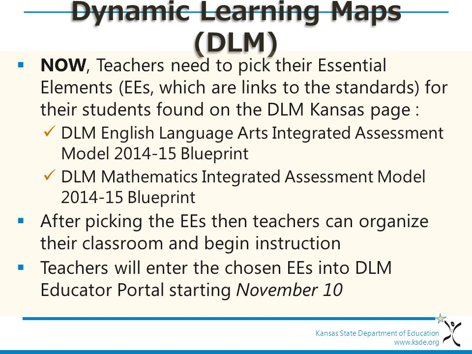 Kansas State Department of Education www.ksde.org Dynamic Learning Maps (DLM)  NOW, Teachers need to pick their Essential Elements (EEs, which are li