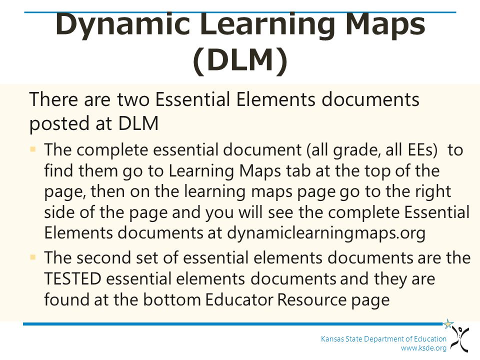 Kansas State Department of Education www.ksde.org Dynamic Learning Maps (DLM) There are two Essential Elements documents posted at DLM  The complete