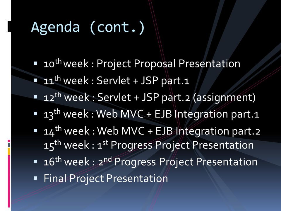 Agenda (cont.)  10 th week : Project Proposal Presentation  11 th week : Servlet + JSP part.1  12 th week : Servlet + JSP part.2 (assignment)  13 th week : Web MVC + EJB Integration part.1  14 th week : Web MVC + EJB Integration part.2 15 th week : 1 st Progress Project Presentation  16 th week : 2 nd Progress Project Presentation  Final Project Presentation