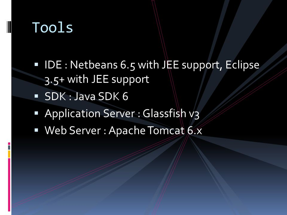 Tools  IDE : Netbeans 6.5 with JEE support, Eclipse 3.5+ with JEE support  SDK : Java SDK 6  Application Server : Glassfish v3  Web Server : Apache Tomcat 6.x