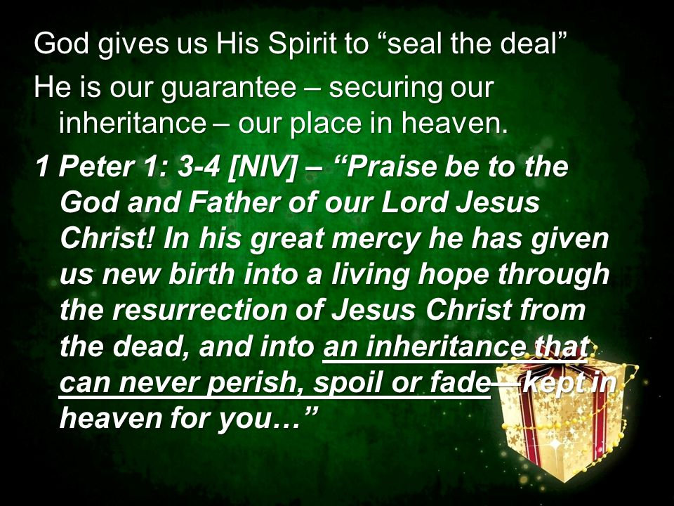 "God gives us His Spirit to ""seal the deal"" He is our guarantee – securing our inheritance – our place in heaven. 1 Peter 1: 3-4 [NIV] – ""Praise be to"