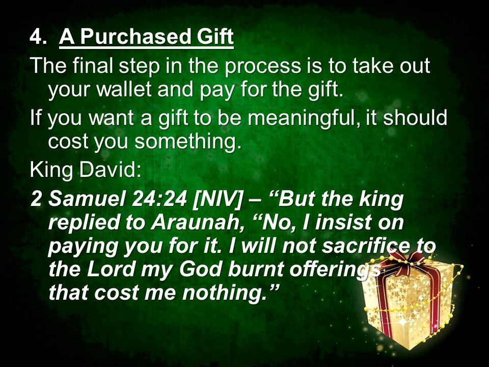 4. A Purchased Gift The final step in the process is to take out your wallet and pay for the gift. If you want a gift to be meaningful, it should cost