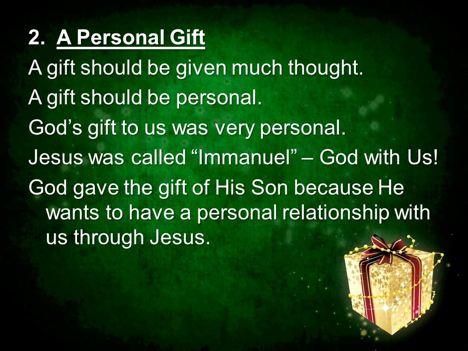 "2. A Personal Gift A gift should be given much thought. A gift should be personal. God's gift to us was very personal. Jesus was called ""Immanuel"" – G"