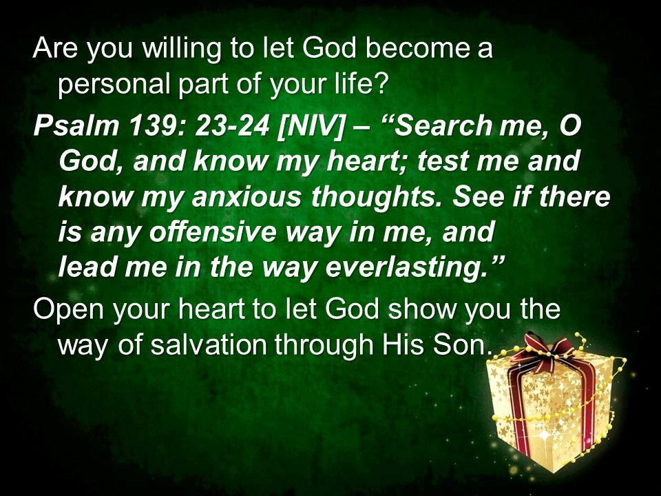 "Are you willing to let God become a personal part of your life? Psalm 139: 23-24 [NIV] – ""Search me, O God, and know my heart; test me and know my anx"