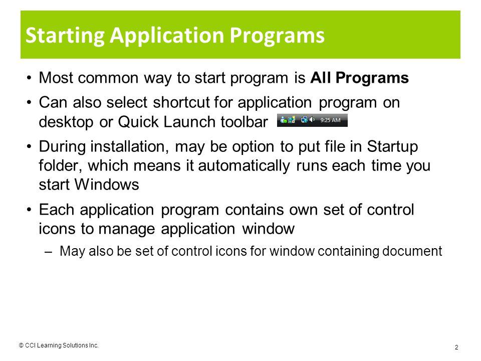 Starting Application Programs Most common way to start program is All Programs Can also select shortcut for application program on desktop or Quick Launch toolbar During installation, may be option to put file in Startup folder, which means it automatically runs each time you start Windows Each application program contains own set of control icons to manage application window –May also be set of control icons for window containing document © CCI Learning Solutions Inc.