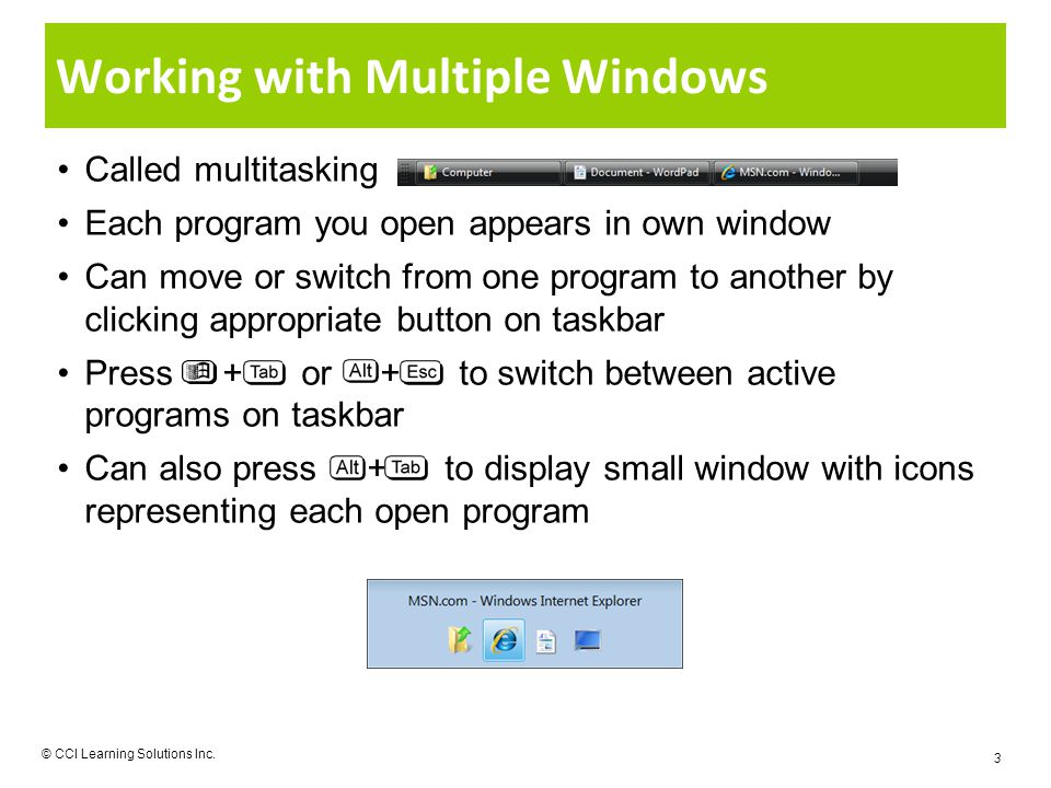 Working with Multiple Windows Called multitasking Each program you open appears in own window Can move or switch from one program to another by clicking appropriate button on taskbar Press + or + to switch between active programs on taskbar Can also press + to display small window with icons representing each open program © CCI Learning Solutions Inc.