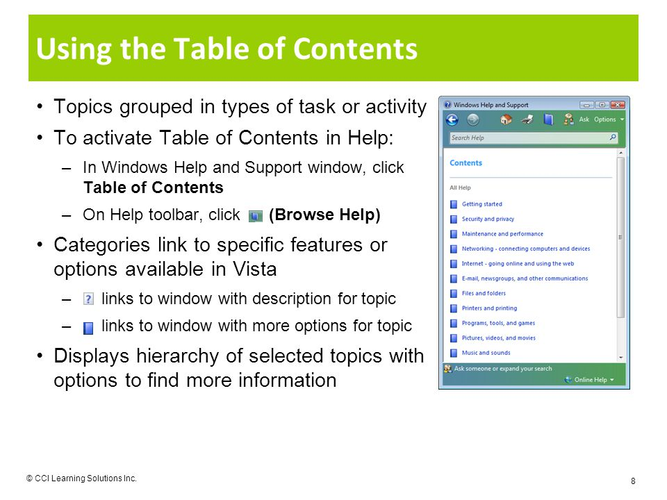 Using the Table of Contents Topics grouped in types of task or activity To activate Table of Contents in Help: –In Windows Help and Support window, click Table of Contents –On Help toolbar, click (Browse Help) Categories link to specific features or options available in Vista – links to window with description for topic – links to window with more options for topic Displays hierarchy of selected topics with options to find more information © CCI Learning Solutions Inc.