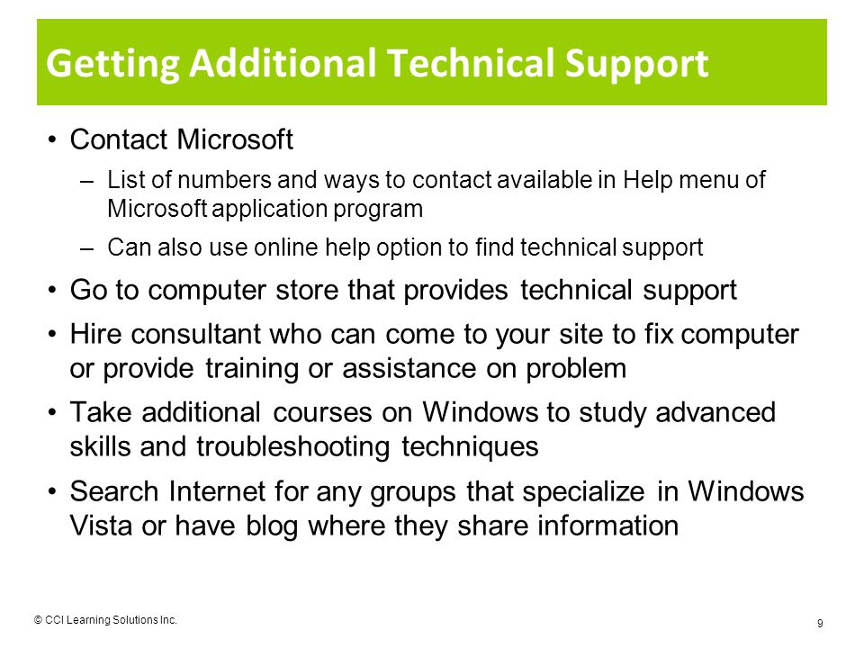 Getting Additional Technical Support Contact Microsoft –List of numbers and ways to contact available in Help menu of Microsoft application program –Can also use online help option to find technical support Go to computer store that provides technical support Hire consultant who can come to your site to fix computer or provide training or assistance on problem Take additional courses on Windows to study advanced skills and troubleshooting techniques Search Internet for any groups that specialize in Windows Vista or have blog where they share information © CCI Learning Solutions Inc.