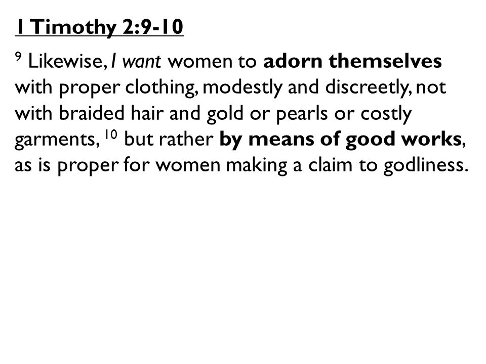 1 Timothy 2:9-10 9 Likewise, I want women to adorn themselves with proper clothing, modestly and discreetly, not with braided hair and gold or pearls or costly garments, 10 but rather by means of good works, as is proper for women making a claim to godliness.