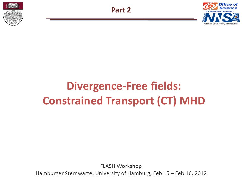 Part 2 Divergence-Free fields: Constrained Transport (CT) MHD FLASH Workshop Hamburger Sternwarte, University of Hamburg, Feb 15 – Feb 16, 2012