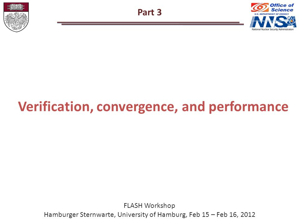 Part 3 FLASH Workshop Hamburger Sternwarte, University of Hamburg, Feb 15 – Feb 16, 2012 Verification, convergence, and performance