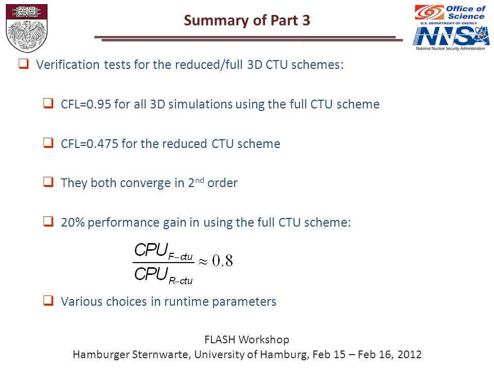 Summary of Part 3 FLASH Workshop Hamburger Sternwarte, University of Hamburg, Feb 15 – Feb 16, 2012  Verification tests for the reduced/full 3D CTU schemes:  CFL=0.95 for all 3D simulations using the full CTU scheme  CFL=0.475 for the reduced CTU scheme  They both converge in 2 nd order  20% performance gain in using the full CTU scheme:  Various choices in runtime parameters