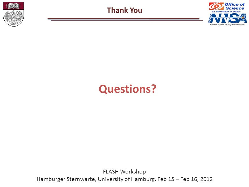 Thank You FLASH Workshop Hamburger Sternwarte, University of Hamburg, Feb 15 – Feb 16, 2012 Questions