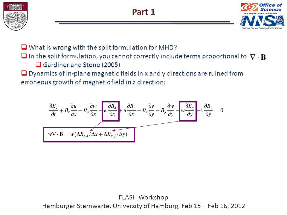 Part 1 FLASH Workshop Hamburger Sternwarte, University of Hamburg, Feb 15 – Feb 16, 2012  What is wrong with the split formulation for MHD.